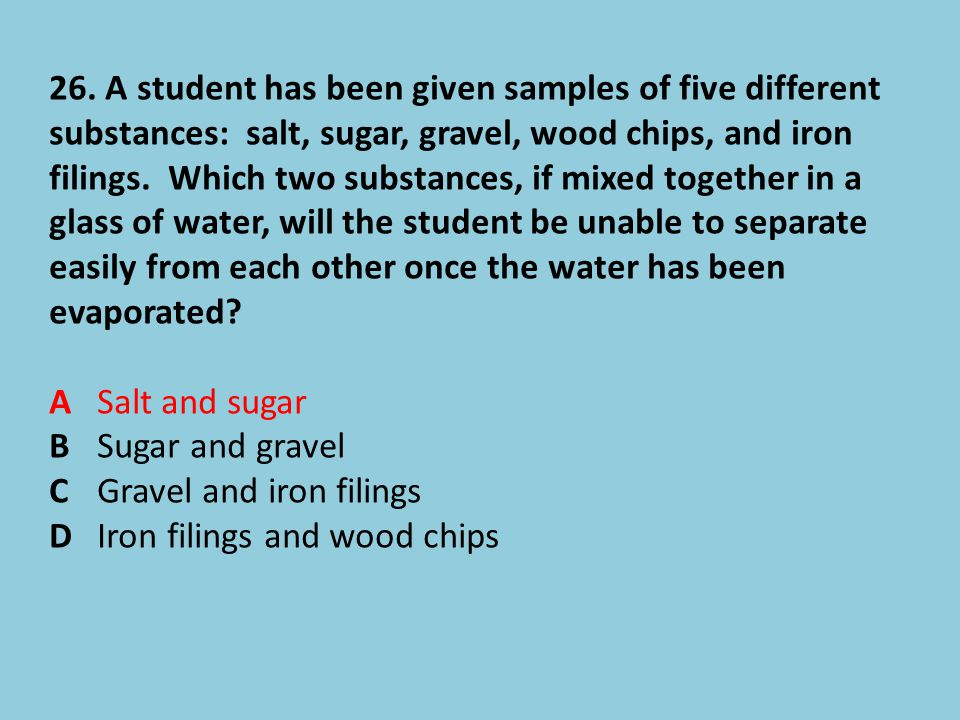 26. A student has been given samples of five different substances: salt, sugar, gravel, wood chips, and iron filings. Which two substances, if mixed together in a glass of water, will the student be unable to separate easily from each other once the water has been evaporated