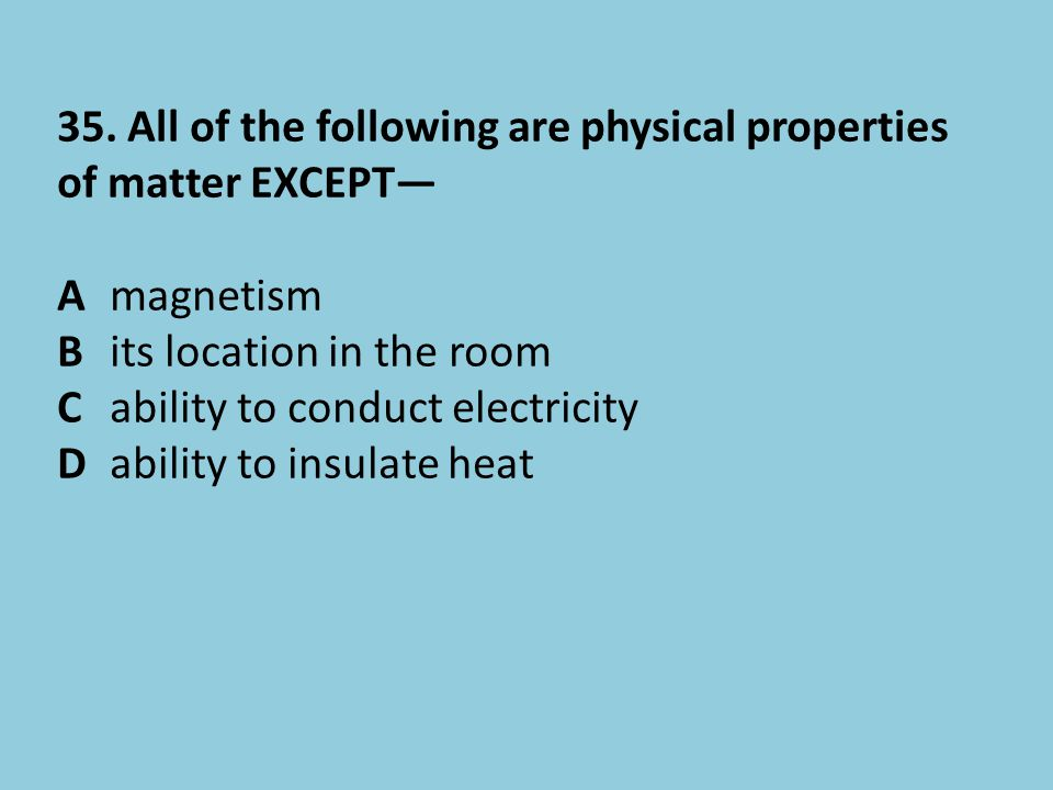 35. All of the following are physical properties of matter EXCEPT—