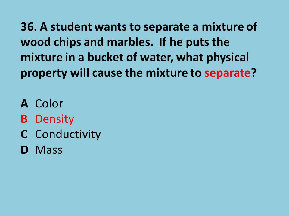 36. A student wants to separate a mixture of wood chips and marbles
