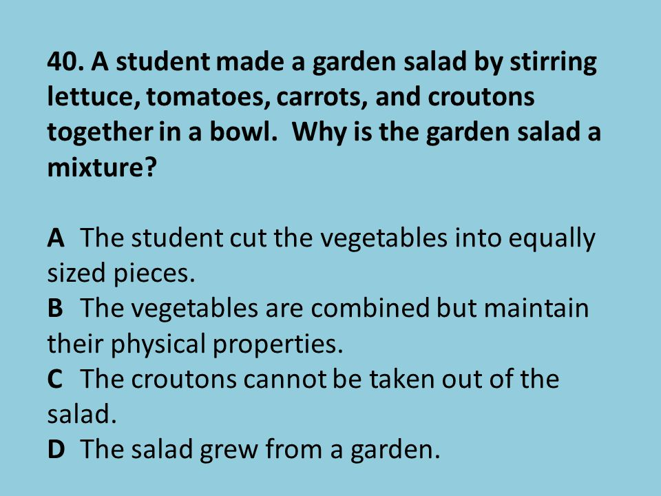40. A student made a garden salad by stirring lettuce, tomatoes, carrots, and croutons together in a bowl. Why is the garden salad a mixture