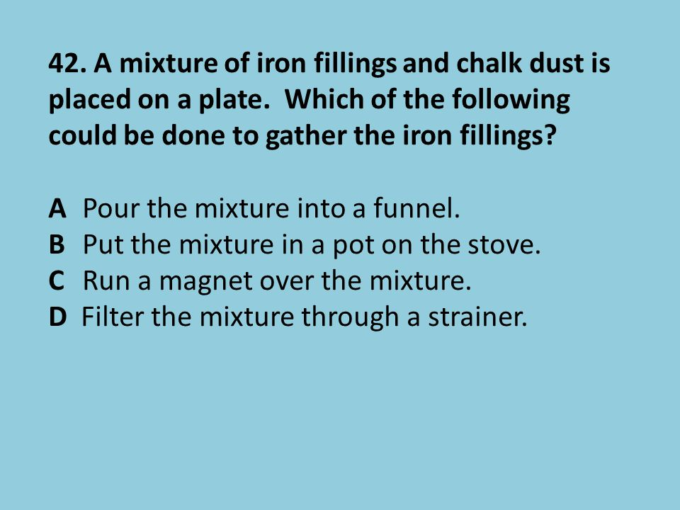 42. A mixture of iron fillings and chalk dust is placed on a plate