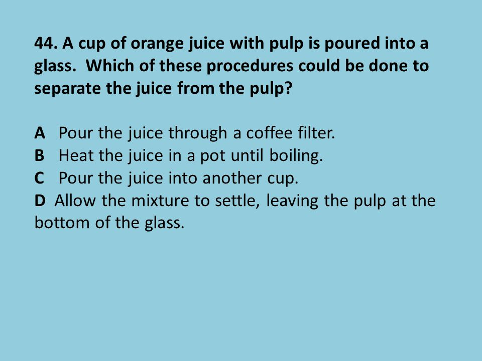44. A cup of orange juice with pulp is poured into a glass