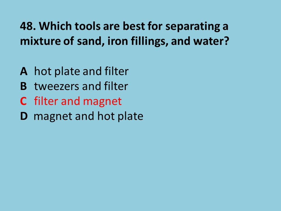 48. Which tools are best for separating a mixture of sand, iron fillings, and water