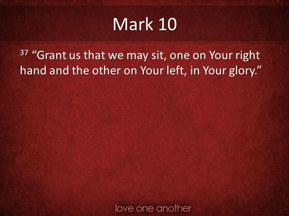 Mark 10 37 Grant us that we may sit, one on Your right hand and the other on Your left, in Your glory.