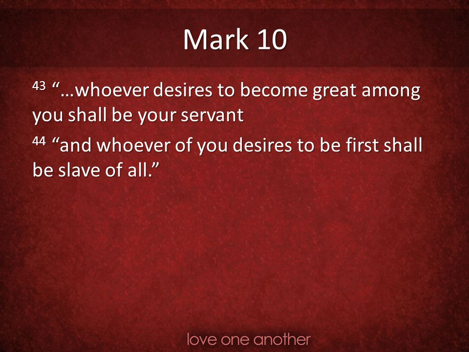 Mark 10 43 …whoever desires to become great among you shall be your servant.