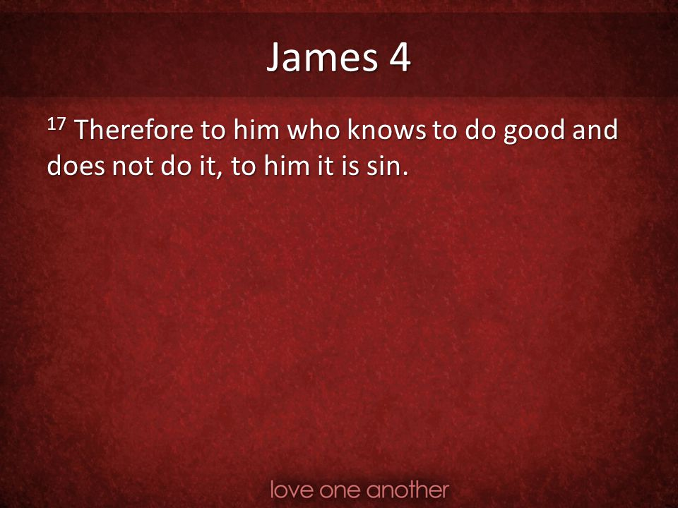 James 4 17 Therefore to him who knows to do good and does not do it, to him it is sin.
