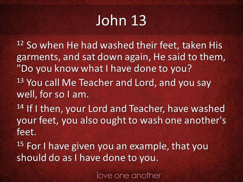 John 13 12 So when He had washed their feet, taken His garments, and sat down again, He said to them, Do you know what I have done to you