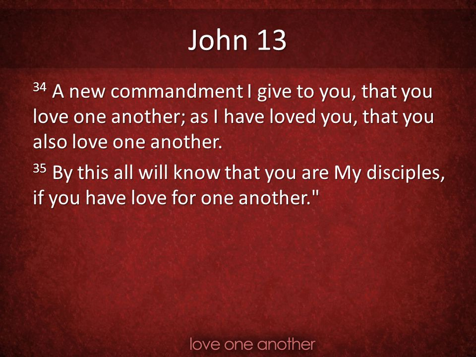 John 13 34 A new commandment I give to you, that you love one another; as I have loved you, that you also love one another.