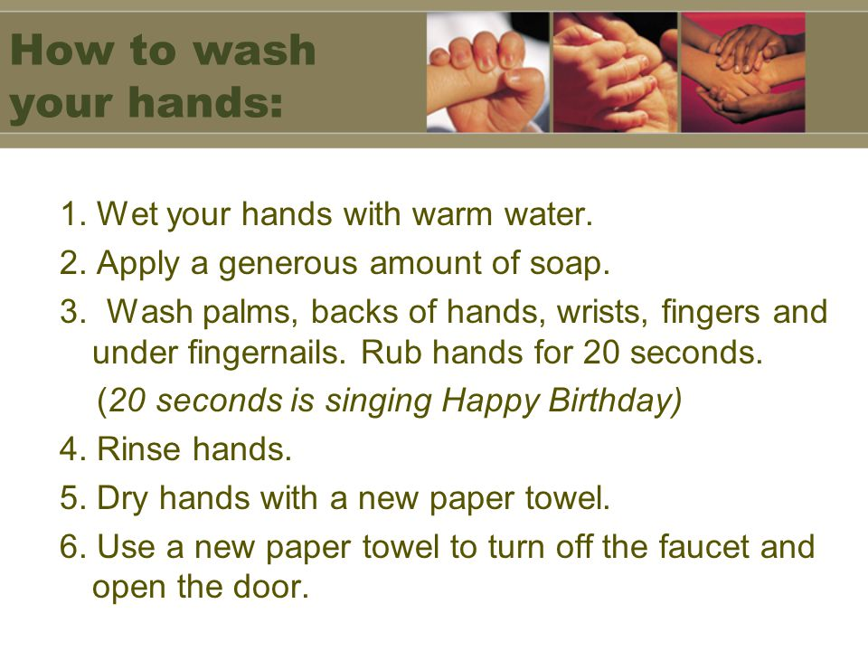 How to wash your hands: 1. Wet your hands with warm water.