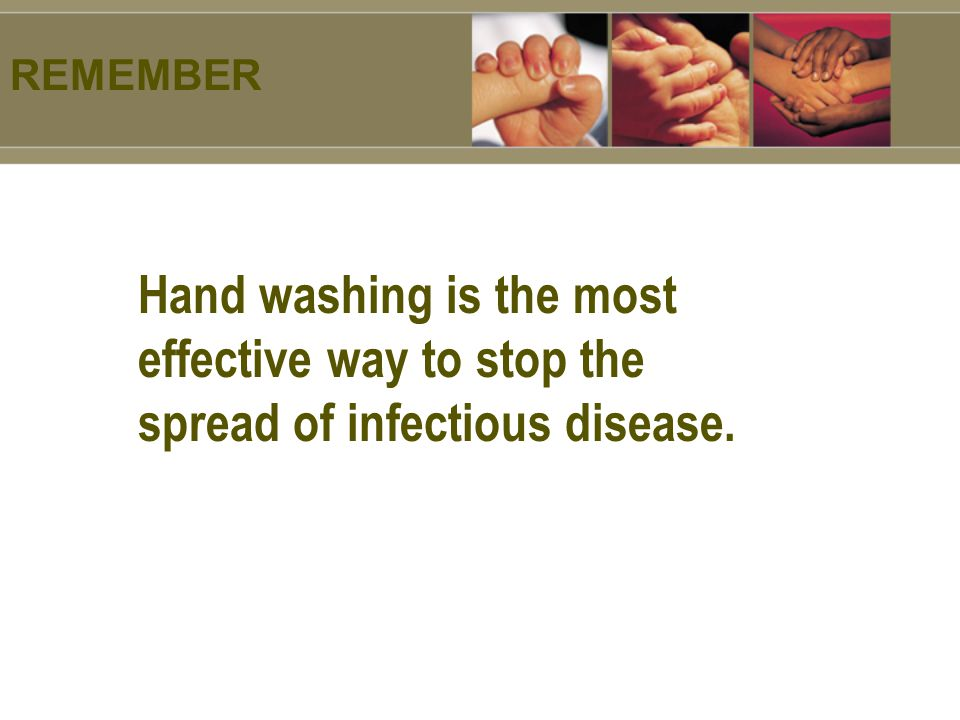 REMEMBER Hand washing is the most effective way to stop the spread of infectious disease.
