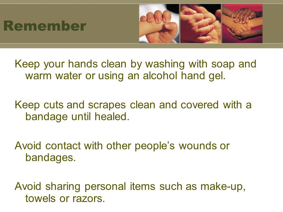 Remember Keep your hands clean by washing with soap and warm water or using an alcohol hand gel.