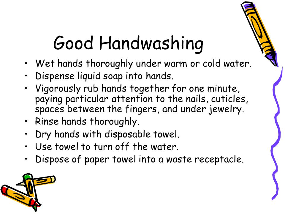 Good Handwashing Wet hands thoroughly under warm or cold water.