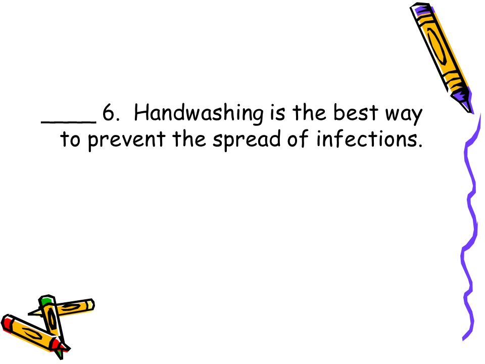 ____ 6. Handwashing is the best way to prevent the spread of infections.