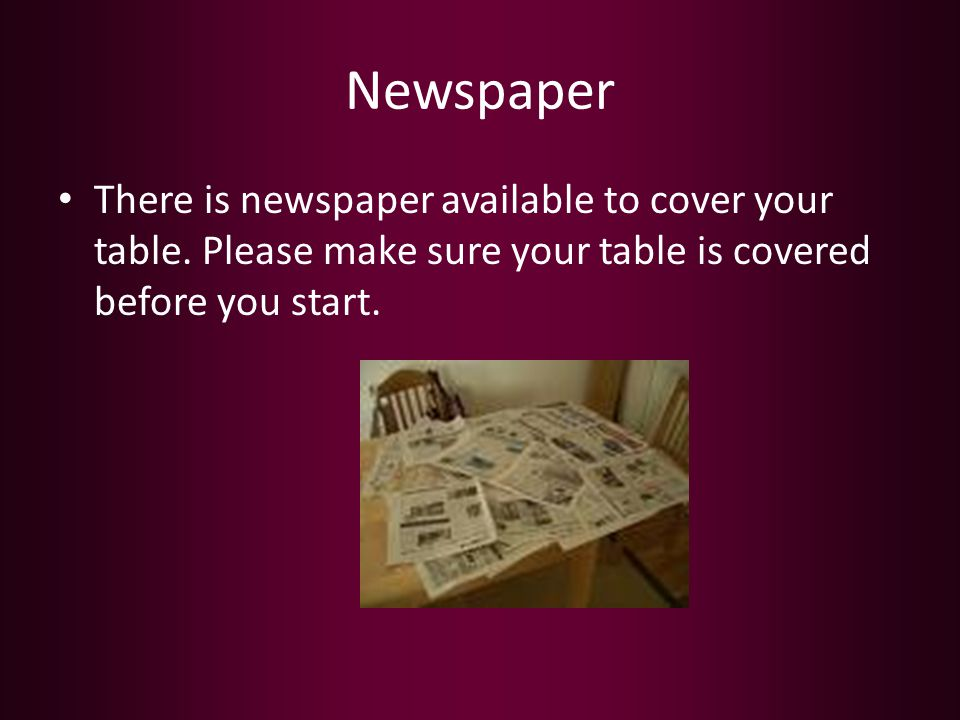 Newspaper There is newspaper available to cover your table.