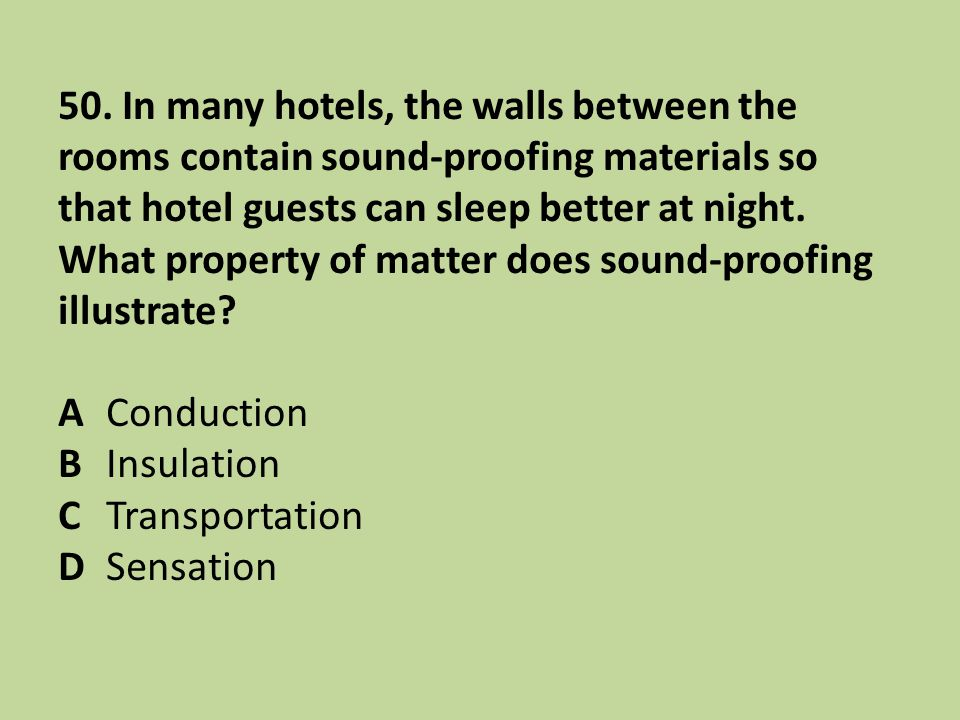 50. In many hotels, the walls between the rooms contain sound-proofing materials so that hotel guests can sleep better at night. What property of matter does sound-proofing illustrate