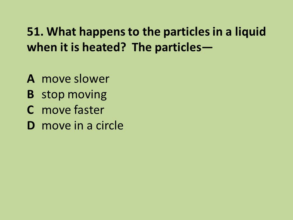 51. What happens to the particles in a liquid when it is heated