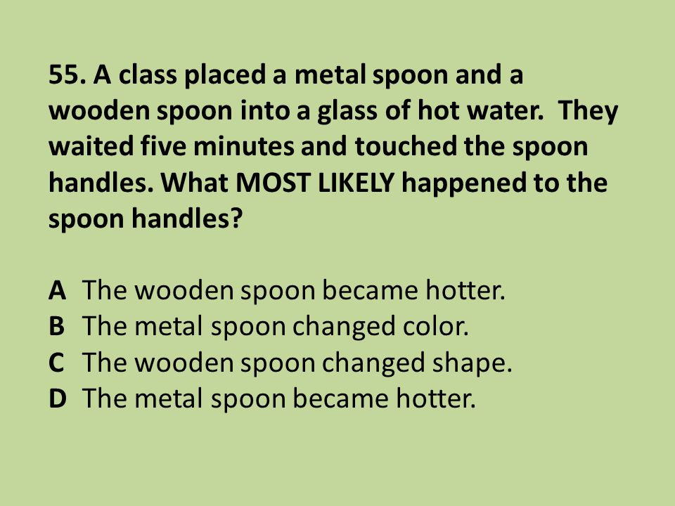 55. A class placed a metal spoon and a wooden spoon into a glass of hot water. They waited five minutes and touched the spoon handles. What MOST LIKELY happened to the spoon handles