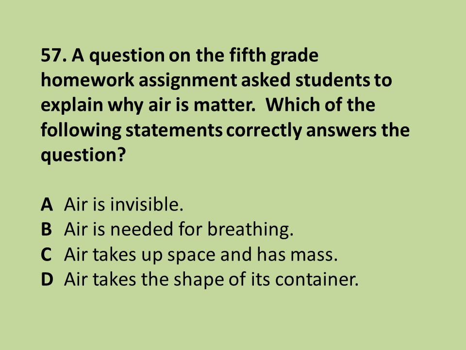 57. A question on the fifth grade homework assignment asked students to explain why air is matter. Which of the following statements correctly answers the question