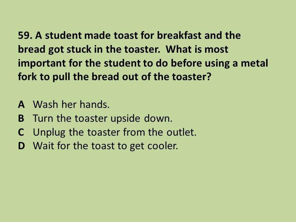 59. A student made toast for breakfast and the bread got stuck in the toaster. What is most important for the student to do before using a metal fork to pull the bread out of the toaster