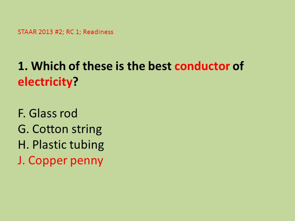 STAAR 2013 #2; RC 1; Readiness 1. Which of these is the best conductor of electricity.