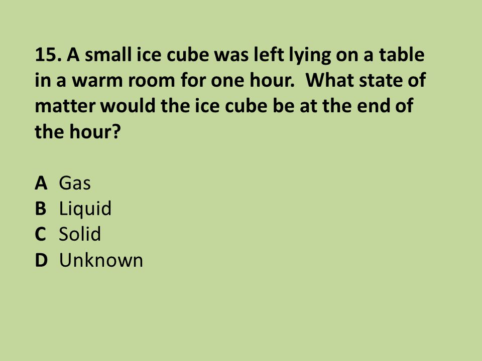 15. A small ice cube was left lying on a table in a warm room for one hour. What state of matter would the ice cube be at the end of the hour