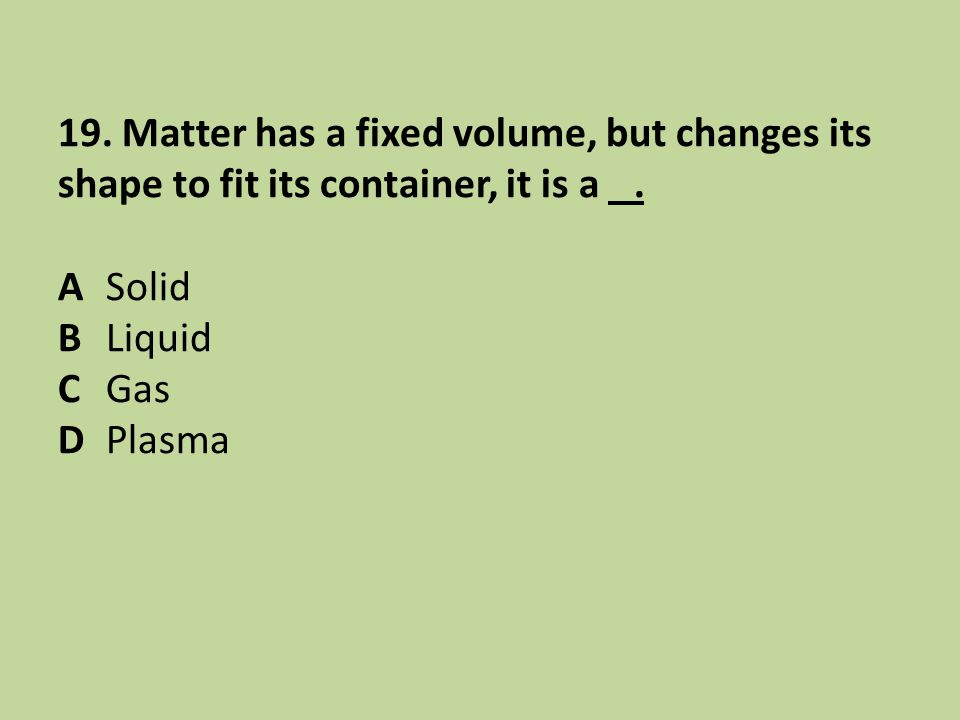 19. Matter has a fixed volume, but changes its shape to fit its container, it is a .