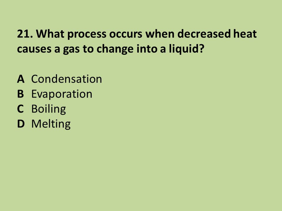 21. What process occurs when decreased heat causes a gas to change into a liquid