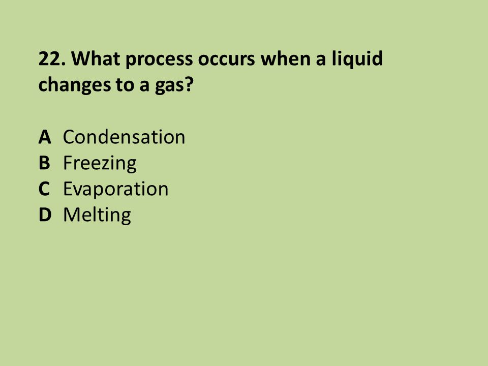 22. What process occurs when a liquid changes to a gas