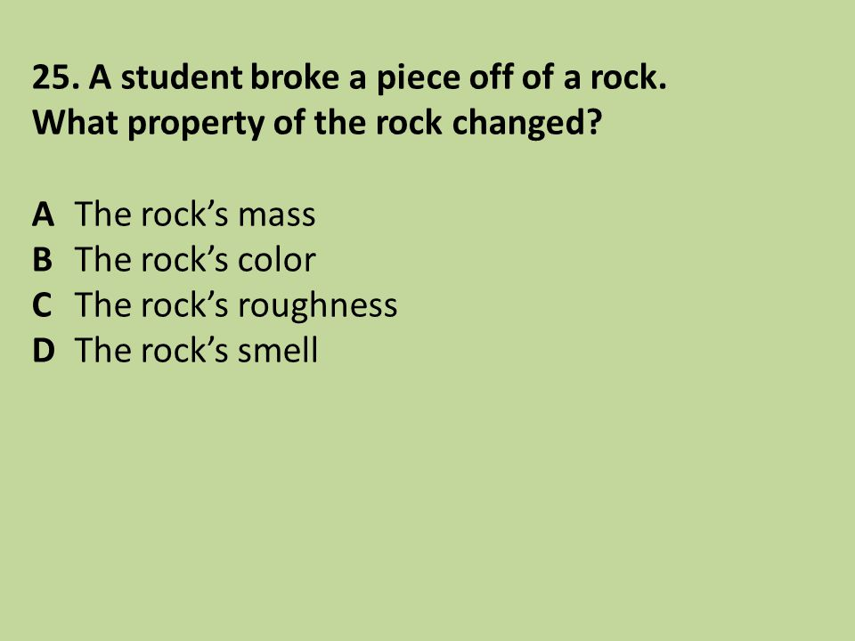 25. A student broke a piece off of a rock