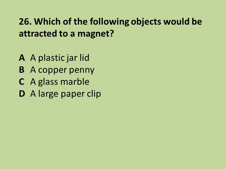 26. Which of the following objects would be attracted to a magnet