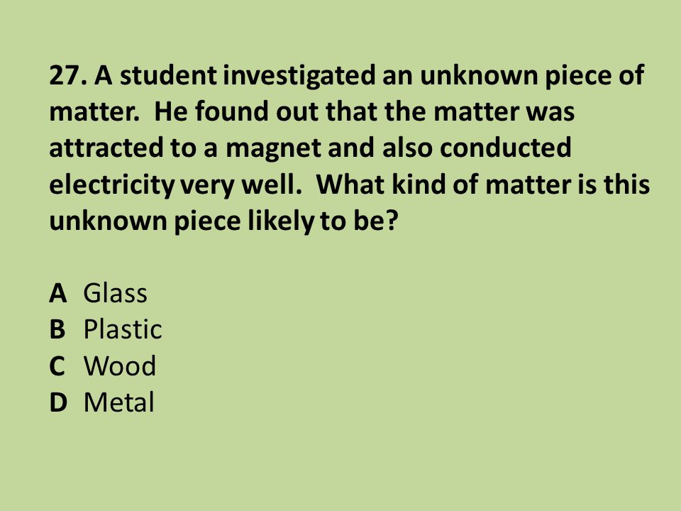 27. A student investigated an unknown piece of matter