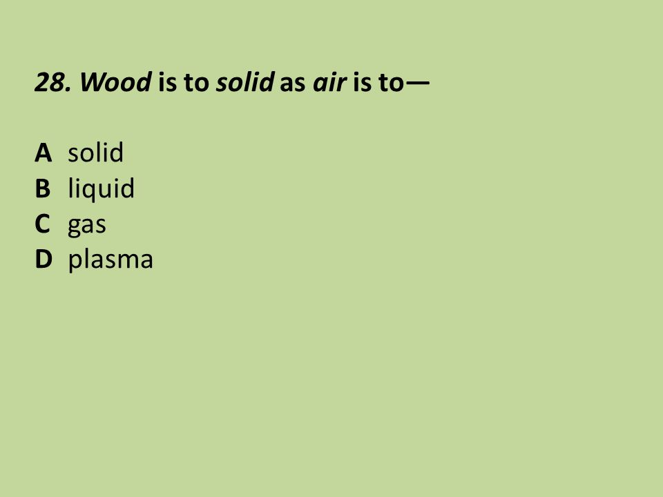 28. Wood is to solid as air is to—
