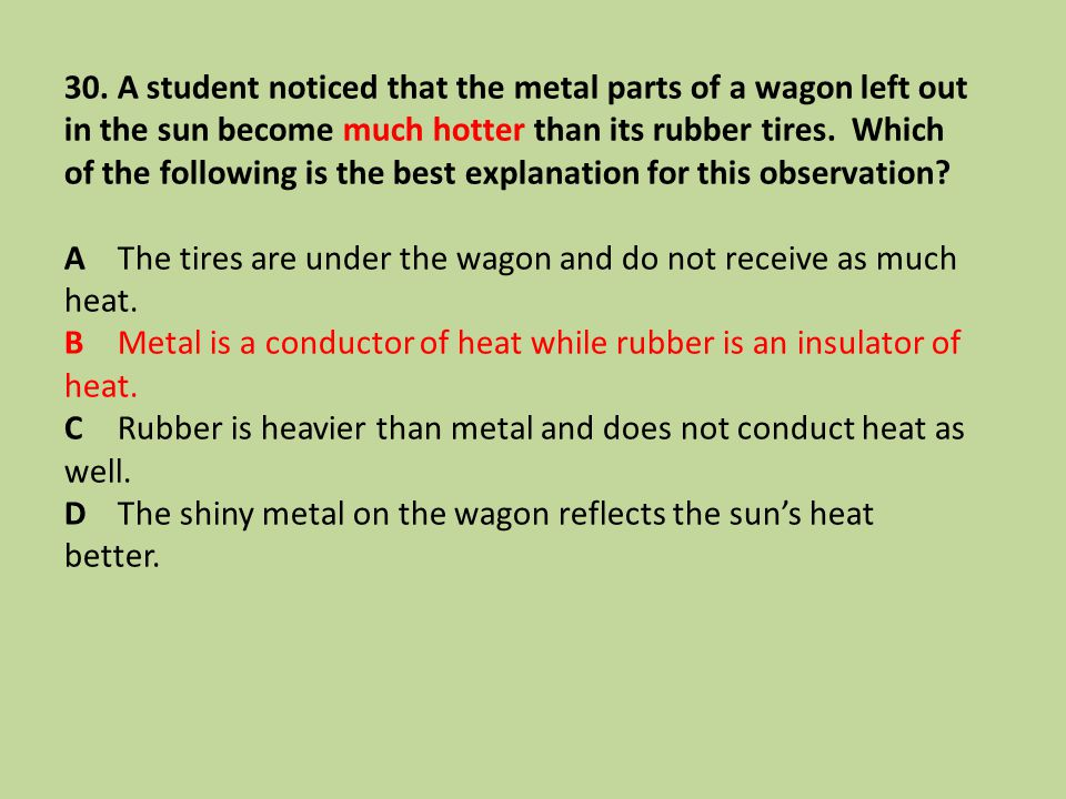 30. A student noticed that the metal parts of a wagon left out in the sun become much hotter than its rubber tires. Which of the following is the best explanation for this observation