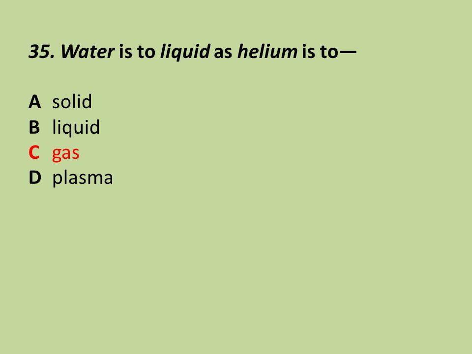 35. Water is to liquid as helium is to—