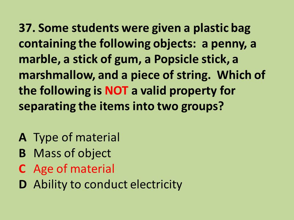37. Some students were given a plastic bag containing the following objects: a penny, a marble, a stick of gum, a Popsicle stick, a marshmallow, and a piece of string. Which of the following is NOT a valid property for separating the items into two groups