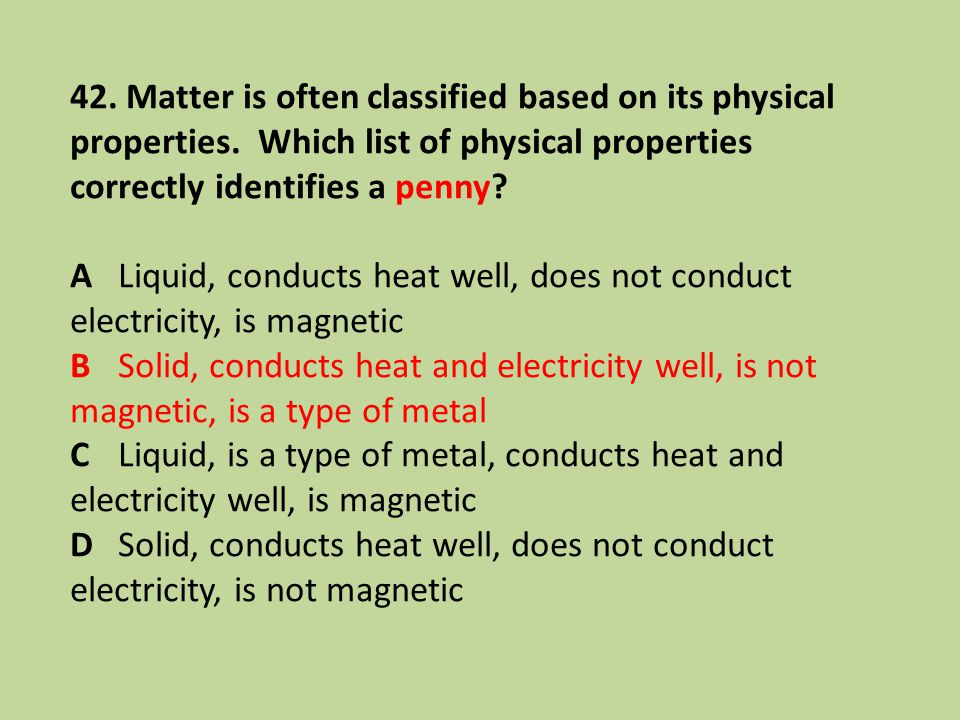 42. Matter is often classified based on its physical properties