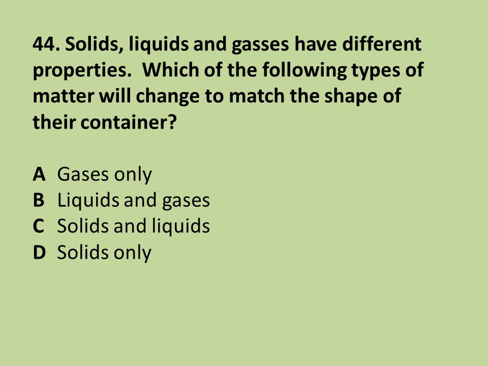 44. Solids, liquids and gasses have different properties