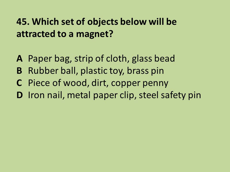 45. Which set of objects below will be attracted to a magnet