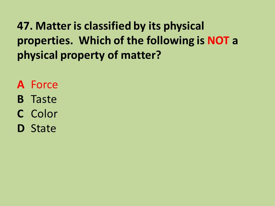 47. Matter is classified by its physical properties