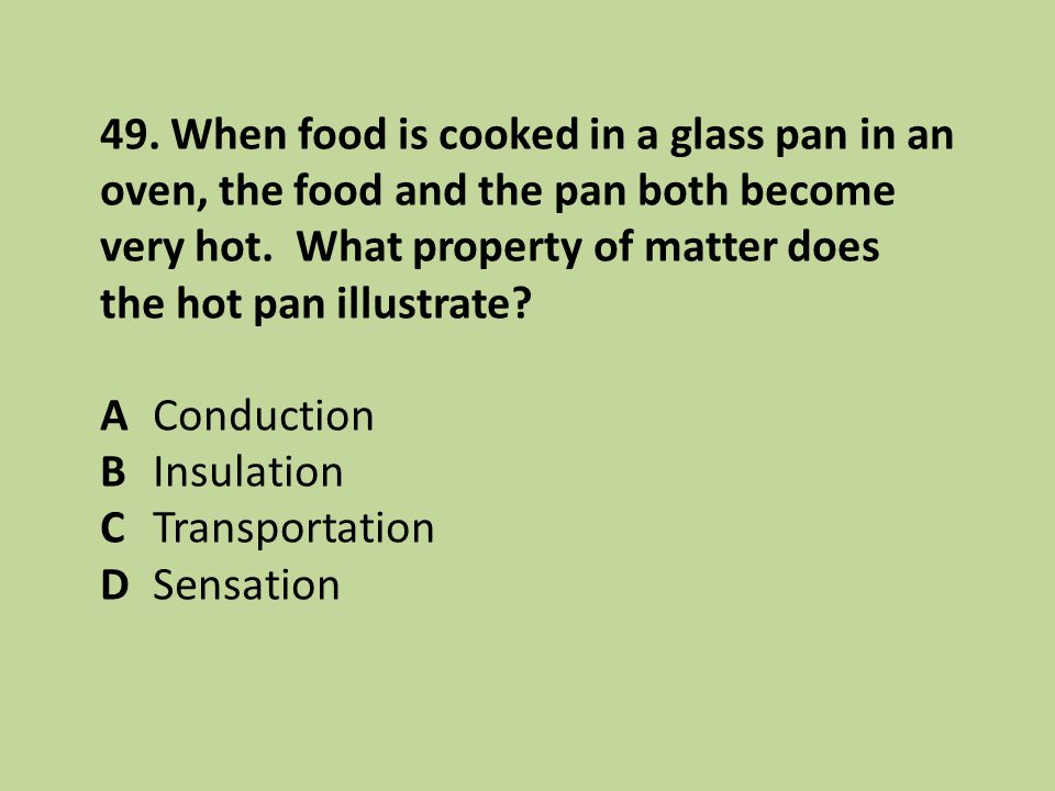 49. When food is cooked in a glass pan in an oven, the food and the pan both become very hot. What property of matter does the hot pan illustrate