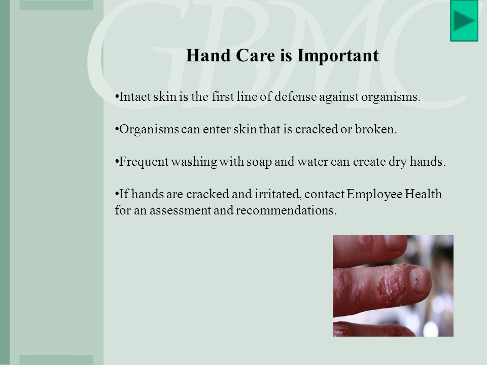 Hand Care is Important Intact skin is the first line of defense against organisms. Organisms can enter skin that is cracked or broken.