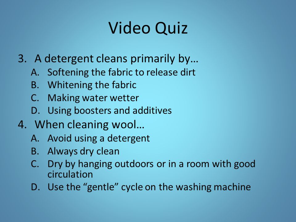 Video Quiz A detergent cleans primarily by… When cleaning wool…