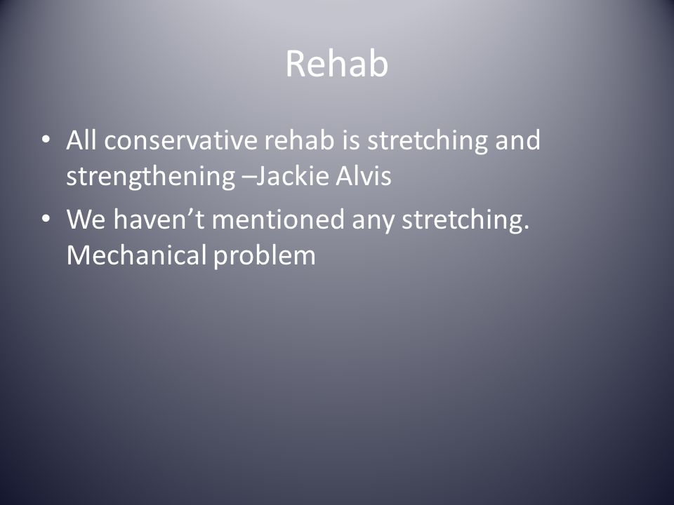 Rehab All conservative rehab is stretching and strengthening –Jackie Alvis.