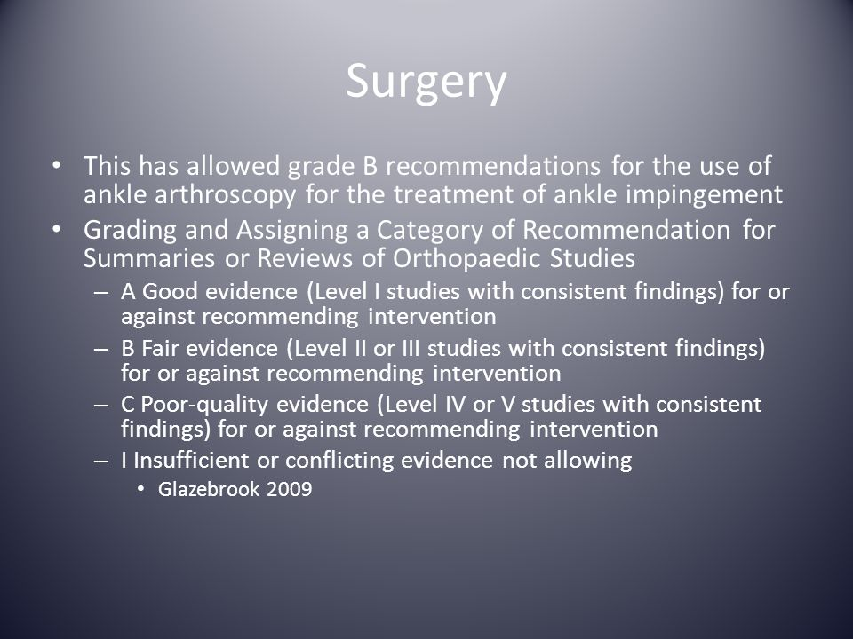 Surgery This has allowed grade B recommendations for the use of ankle arthroscopy for the treatment of ankle impingement.