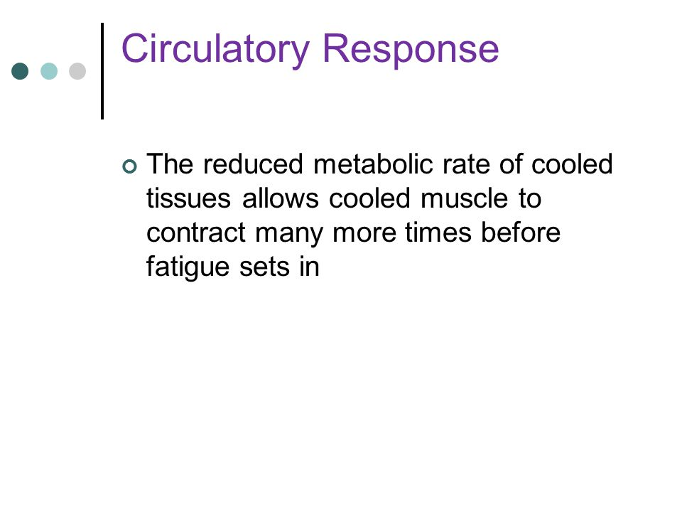 Circulatory Response The reduced metabolic rate of cooled tissues allows cooled muscle to contract many more times before fatigue sets in.