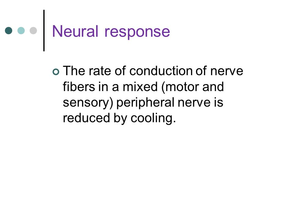 Neural response The rate of conduction of nerve fibers in a mixed (motor and sensory) peripheral nerve is reduced by cooling.