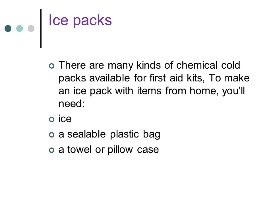 Ice packs There are many kinds of chemical cold packs available for first aid kits, To make an ice pack with items from home, you ll need: