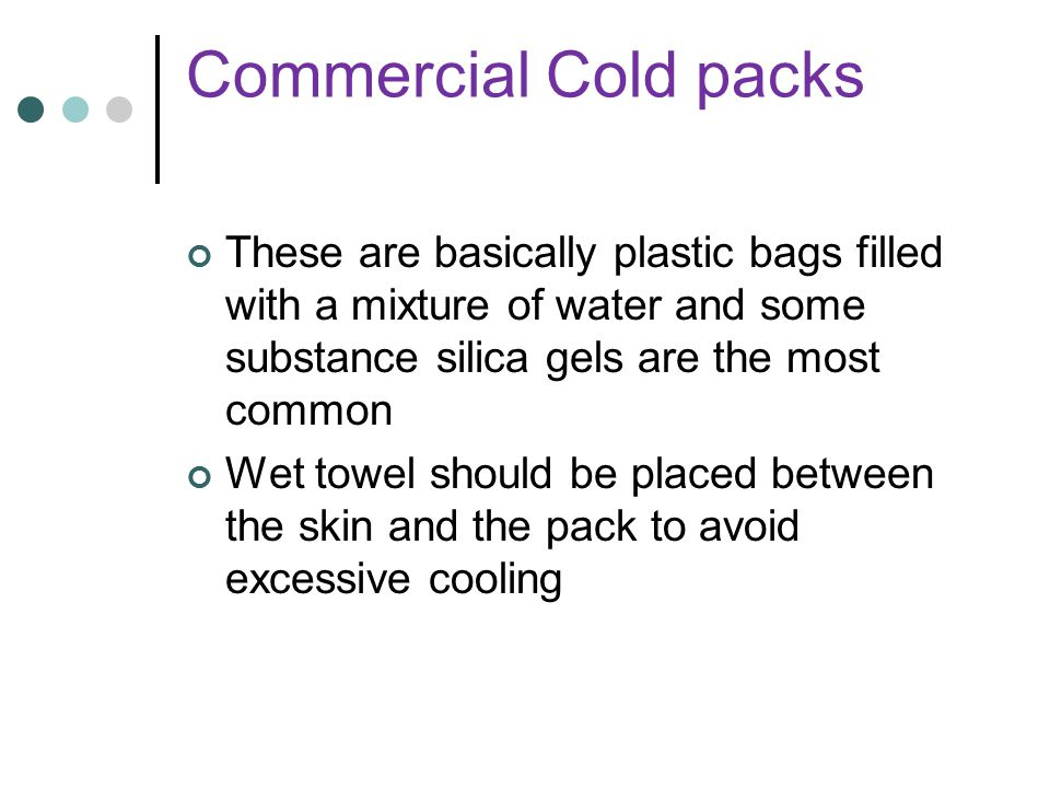 Commercial Cold packs These are basically plastic bags filled with a mixture of water and some substance silica gels are the most common.