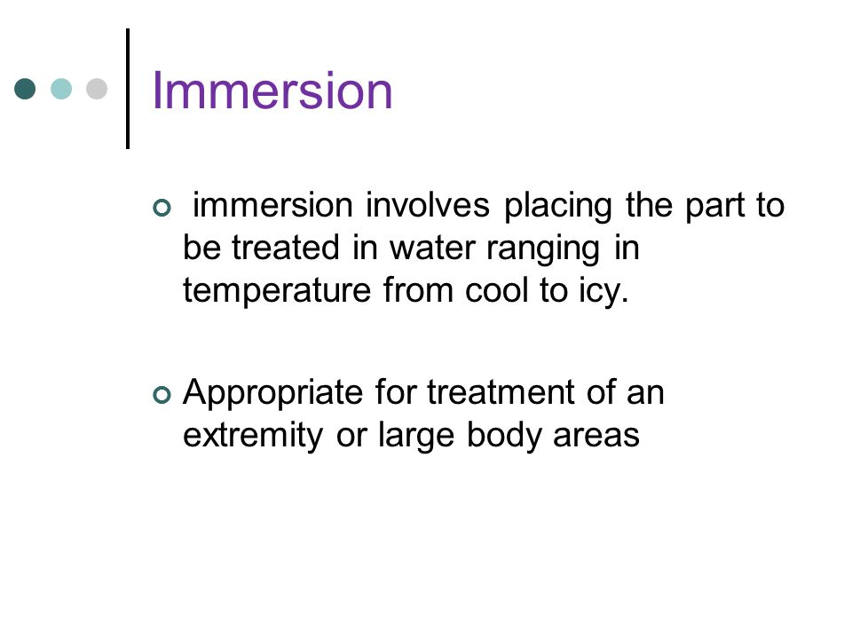 Immersion immersion involves placing the part to be treated in water ranging in temperature from cool to icy.
