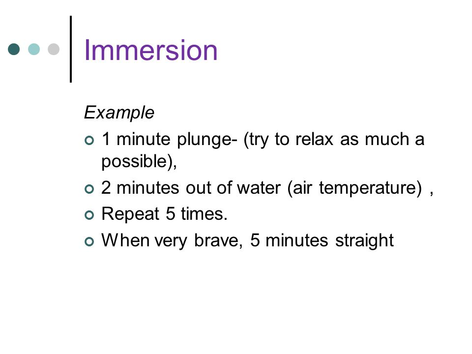 Immersion Example 1 minute plunge- (try to relax as much a possible),